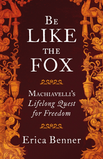 Erica Benner, Be Like the Fox: Machiavelli's Lifelong Quest for Freedom (Penguin Allen Lane)